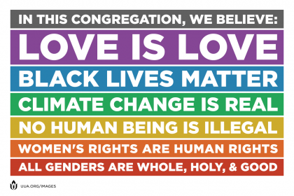 In this congregation, we believe: love is love, black lives matter, climate change is real, no human being is illegal, women's rights are human rights, all genders are whole, holy, & good