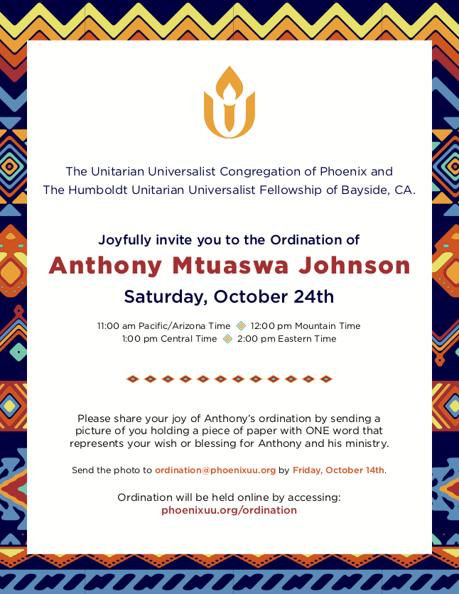 The Unitarian Universalist Congregation of Phoenix and The Humboldt Unitarian Universalist Fellowship of Bayside, CA. Joyfully invite you to the Ordination of Anthony Mtuaswa Johnson Saturday, October 24th